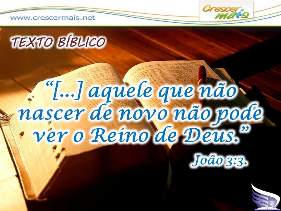 [...] aquele que não nascer de novo não pode ver o Reino de Deus.